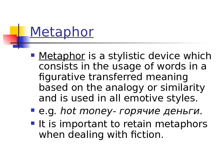 Metaphor is a stylistic device which consists in the usage of words in a figurative transferred