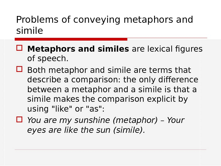 Problems of conveying metaphors and simile Metaphors and similes are lexical figures of speech. Both m