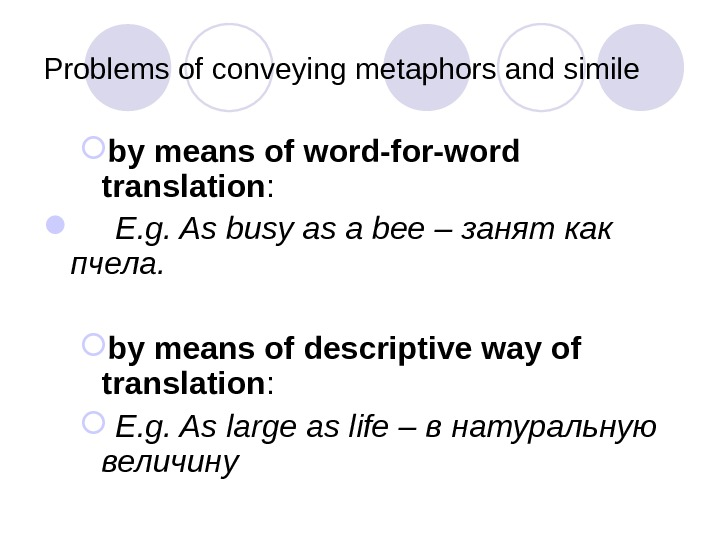Problems of conveying metaphors and simile by means of word-for-word translation :  E. g. As