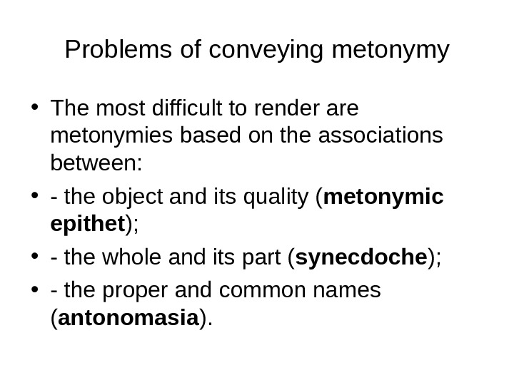 Problems of conveying metonymy • The most difficult to render are metonymies based on the associations
