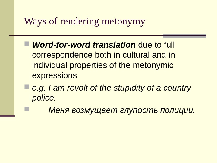 Ways of rendering metonymy Word-for-word translation due to full correspondence both in cultural and in individual