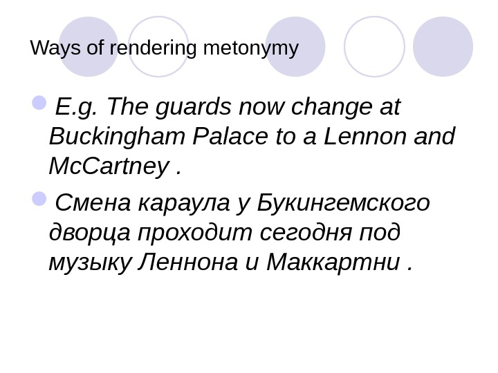 Ways of rendering metonymy E. g. The guards now change at Buckingham Palace to a Lennon