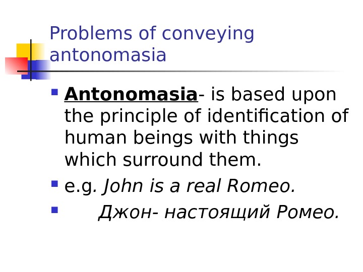 Problems of conveying antonomasia Antonomasia - is based upon the principle of identification of human beings