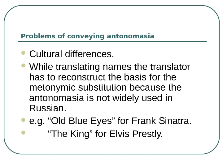 Problems of conveying antonomasia Cultural differences.  While translating names the translator has to reconstruct the