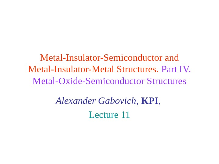 Metal-Insulator-Semiconductor and Metal-Insulator-Metal Structures.  Part IV.  Metal-Oxide-Semiconductor Structures Alexander Gabovich ,  KPI ,
