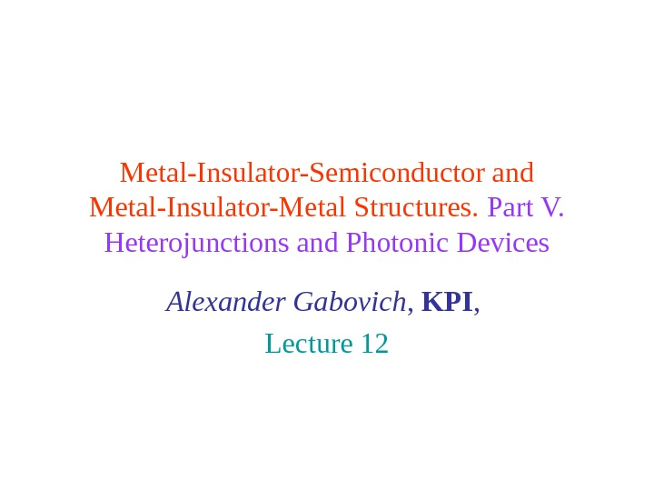 Metal-Insulator-Semiconductor and Metal-Insulator-Metal Structures.  Part V.  Heterojunctions and Photonic Devices Alexander Gabovich ,