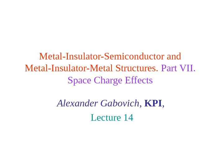 Metal-Insulator-Semiconductor and Metal-Insulator-Metal Structures.  Part VII.  Space Charge Effects Alexander Gabovich ,  KPI