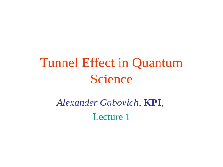 Tunnel Effect in Quantum Science Alexander Gabovich ,  KPI ,  Lecture 1