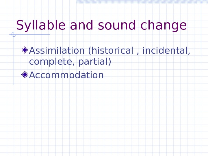 Syllable and sound change Assimilation (historical , incidental,  complete, partial) Accommodation
