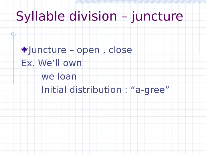 Syllable division – juncture  Juncture – open , close Ex. We'll own   we