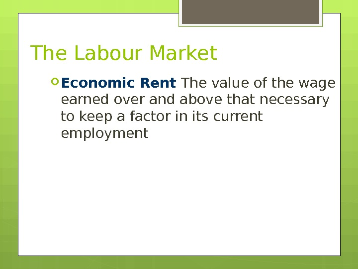 The Labour Market Economic Rent The value of the wage earned over and above that necessary