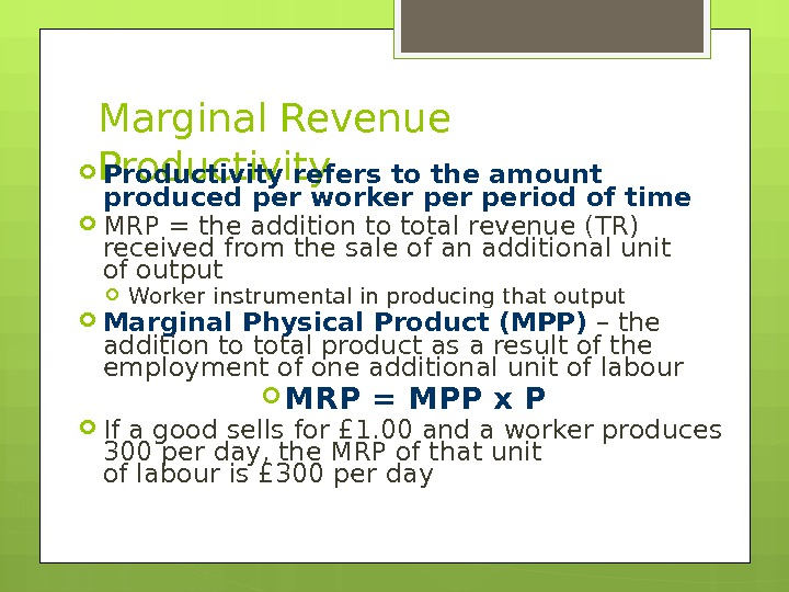 Marginal Revenue Productivity refers to the amount produced per worker period of time MRP = the