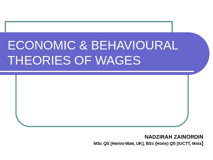 ECONOMIC & BEHAVIOURAL THEORIES OF WAGES NADZIRAH ZAINORDIN MSc QS [Heriot-Watt, UK], BSc (Hons) QS [IUCTT,