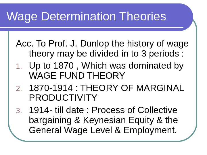 Wage Determination Theories Acc. To Prof. J. Dunlop the history of wage theory may be divided