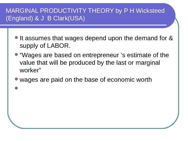 MARGINAL PRODUCTIVITY THEORY by P H Wicksteed (England) & J B Clark(USA) It assumes that wages