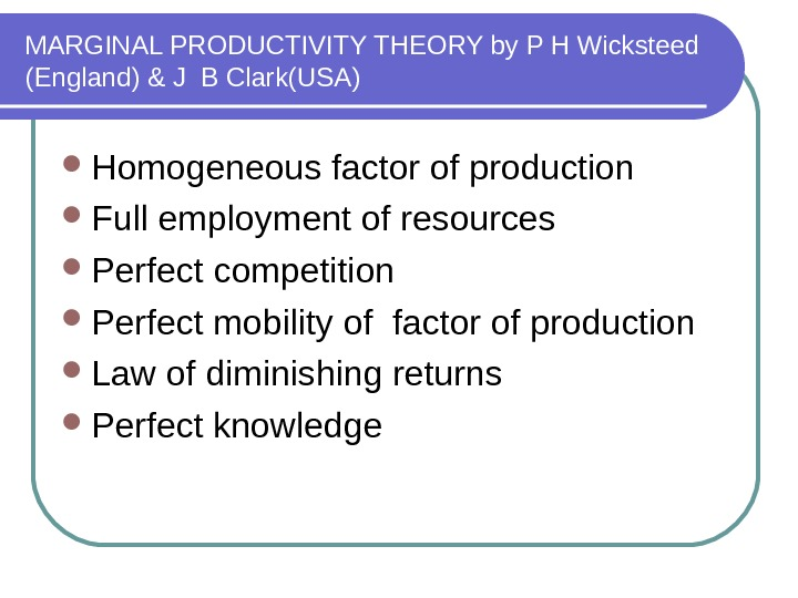 MARGINAL PRODUCTIVITY THEORY by P H Wicksteed (England) & J B Clark(USA) Homogeneous factor of production