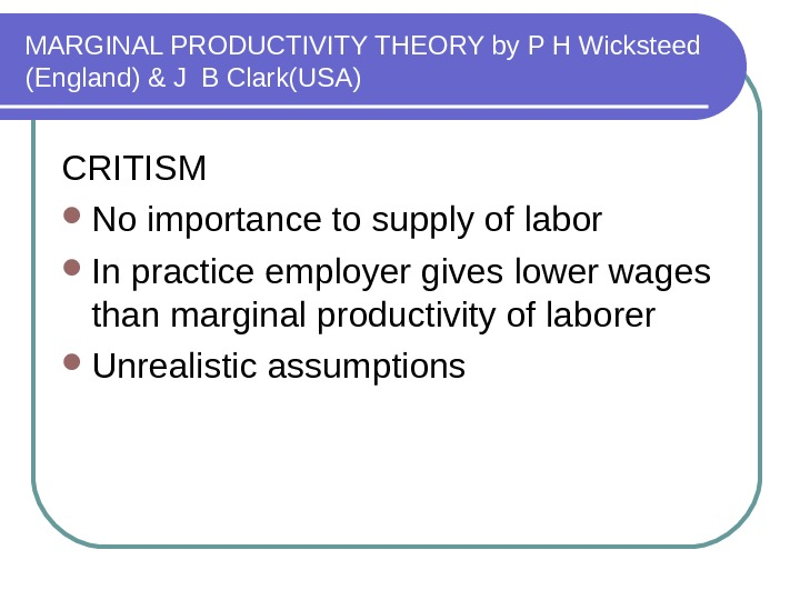 MARGINAL PRODUCTIVITY THEORY by P H Wicksteed (England) & J B Clark(USA) CRITISM No importance to