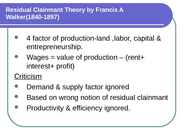 Residual Clainmant Theory by Francis A Walker(1840 -1897) 4 factor of production-land , labor, capital &