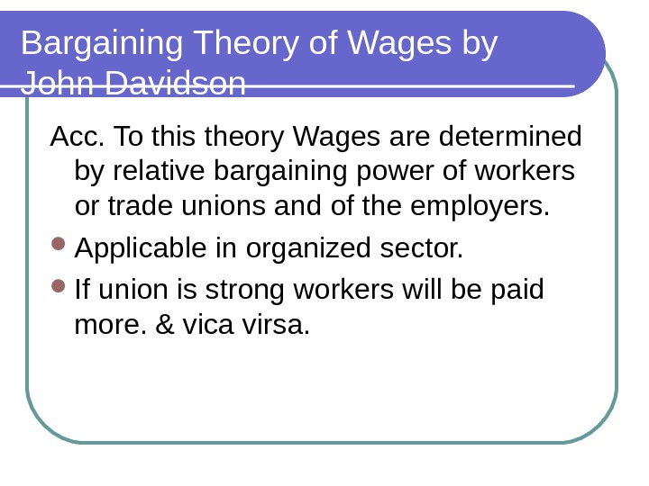 Bargaining Theory of Wages by John Davidson Acc. To this theory Wages are determined by relative