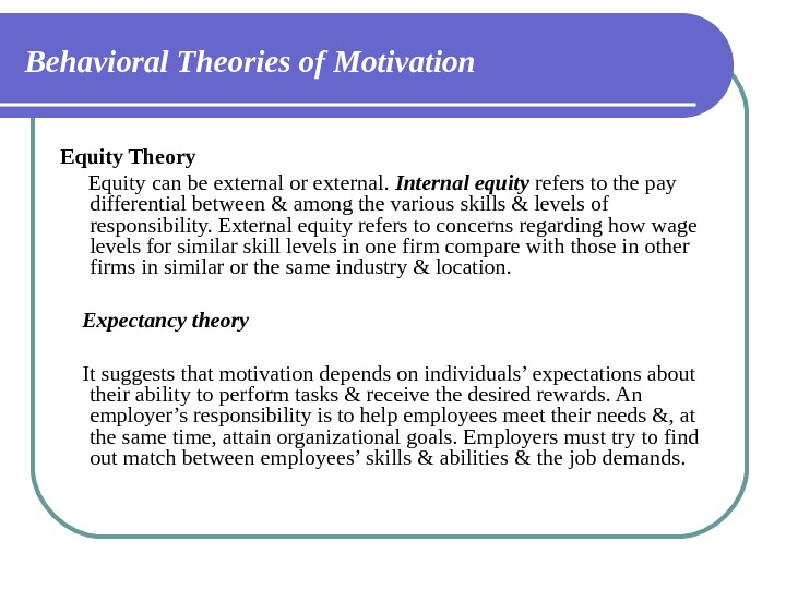 Behavioral Theories of Motivation Equity Theory  Equity can be external or external.  Internal