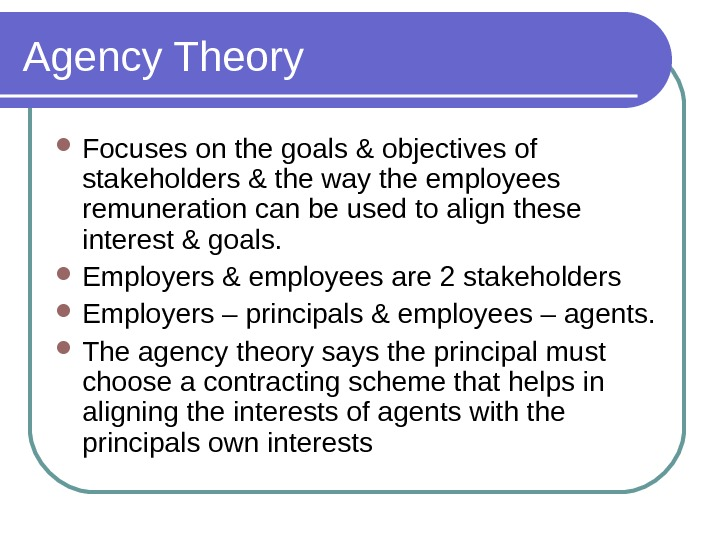 Agency Theory Focuses on the goals & objectives of stakeholders & the way the employees remuneration