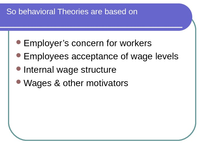 So behavioral Theories are based on Employer's concern for workers Employees acceptance of wage levels Internal