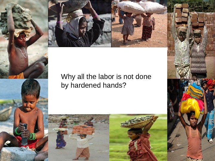 Why all the labor is not done by hardened hands?