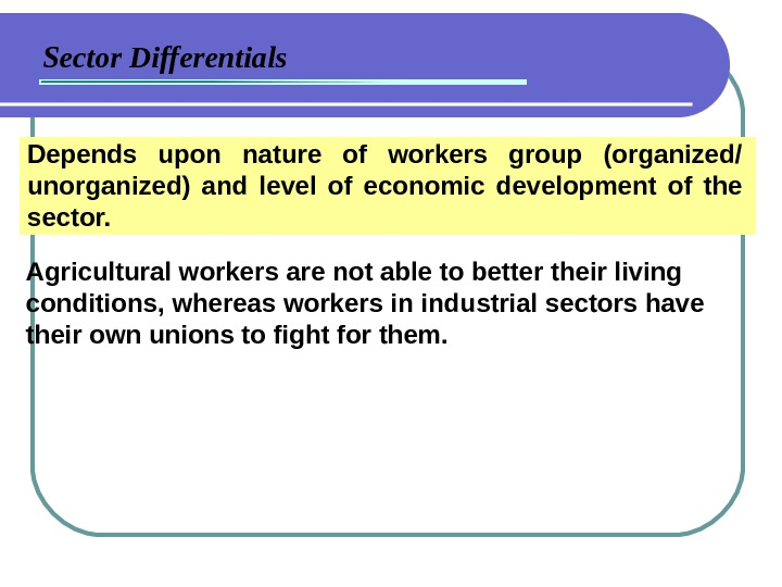 Sector Differentials Depends upon nature of workers group (organized/ unorganized) and level of economic development of