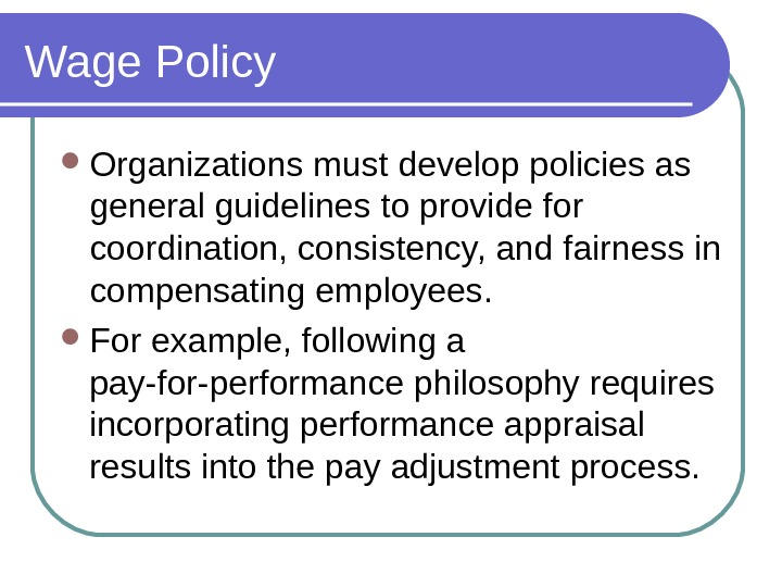 Wage Policy Organizations must develop policies as general guidelines to provide for coordination, consistency, and fairness