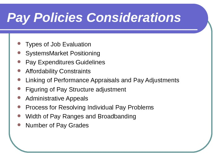 Pay Policies Considerations Types of Job Evaluation Systems. Market Positioning Pay Expenditures Guidelines Affordability Constraints Linking