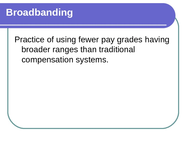 Broadbanding Practice of using fewer pay grades having broader ranges than traditional compensation systems.