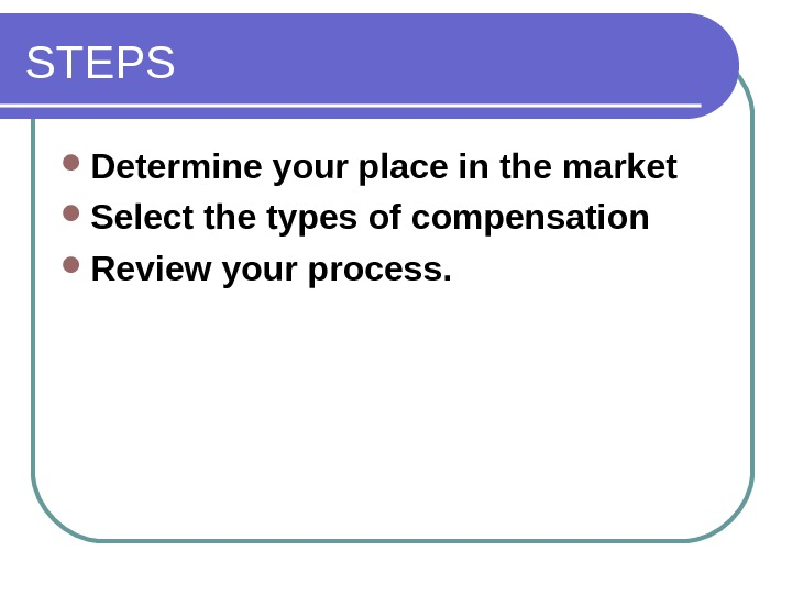 STEPS Determine your place in the market  Select the types of compensation  Review your