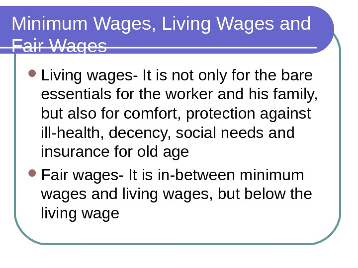 Minimum Wages, Living Wages and Fair Wages Living wages- It is not only for the bare