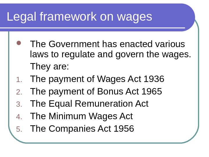 Legal framework on wages The Government has enacted various laws to regulate and govern the wages.