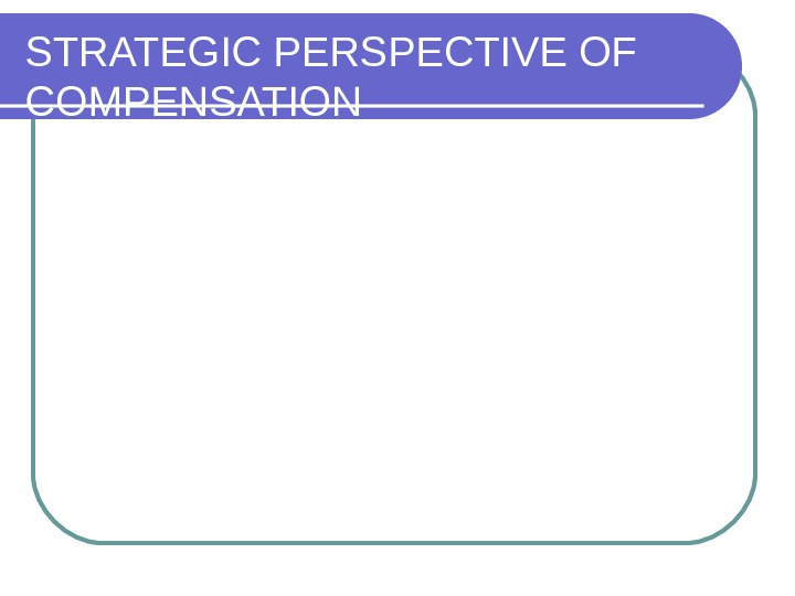 STRATEGIC PERSPECTIVE OF COMPENSATION