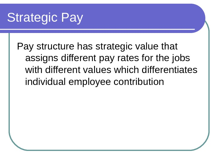 Strategic Pay structure has strategic value that assigns different pay rates for the jobs with different