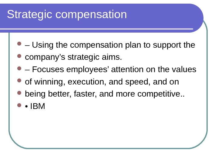 Strategic compensation – Using the compensation plan to support the company's strategic aims.  – Focuses