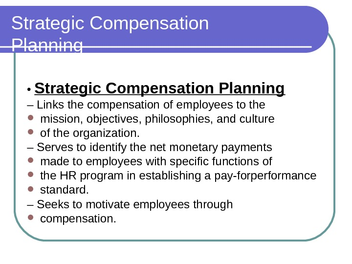 Strategic Compensation Planning •  Strategic Compensation Planning – Links the compensation of employees to the