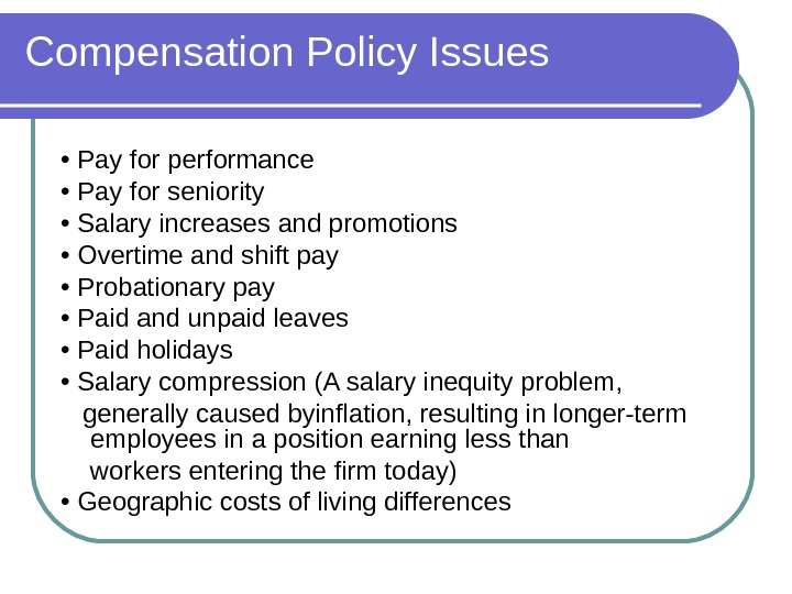 Compensation Policy Issues •  Pay for performance •  Pay for seniority •  Salary