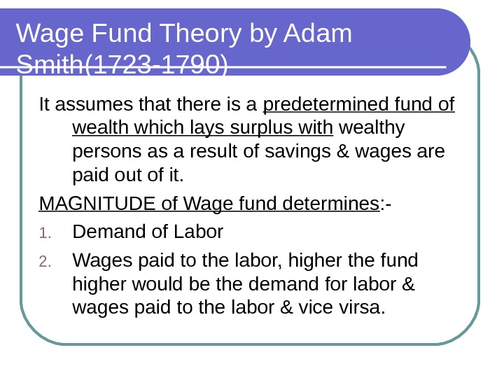 Wage Fund Theory by Adam Smith(1723 -1790) It assumes that there is a predetermined fund of