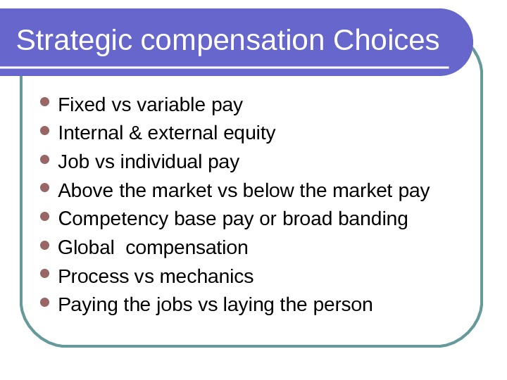 Strategic compensation Choices Fixed vs variable pay Internal & external equity Job vs individual pay Above
