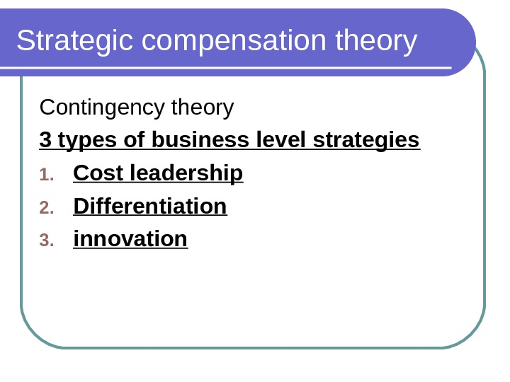 Strategic compensation theory Contingency theory 3 types of business level strategies 1. Cost leadership 2. Differentiation