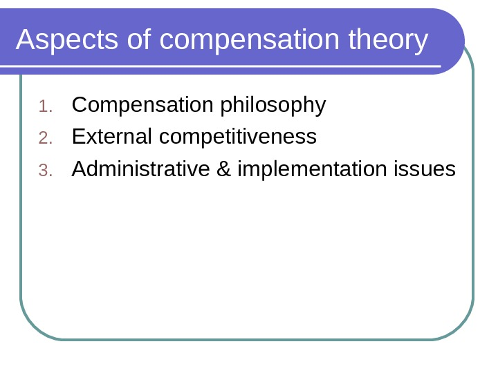 Aspects of compensation theory 1. Compensation philosophy 2. External competitiveness 3. Administrative & implementation issues