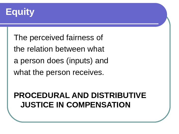 Equity The perceived fairness of the relation between what a person does (inputs) and what the