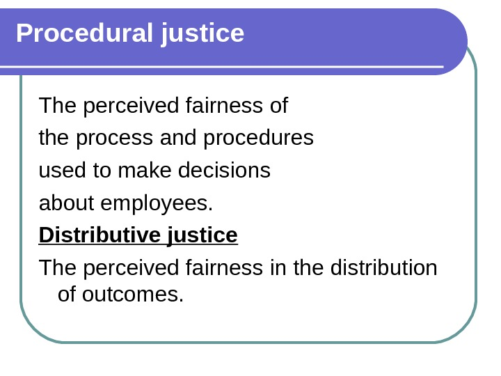 Procedural justice The perceived fairness of the process and procedures used to make decisions about employees.