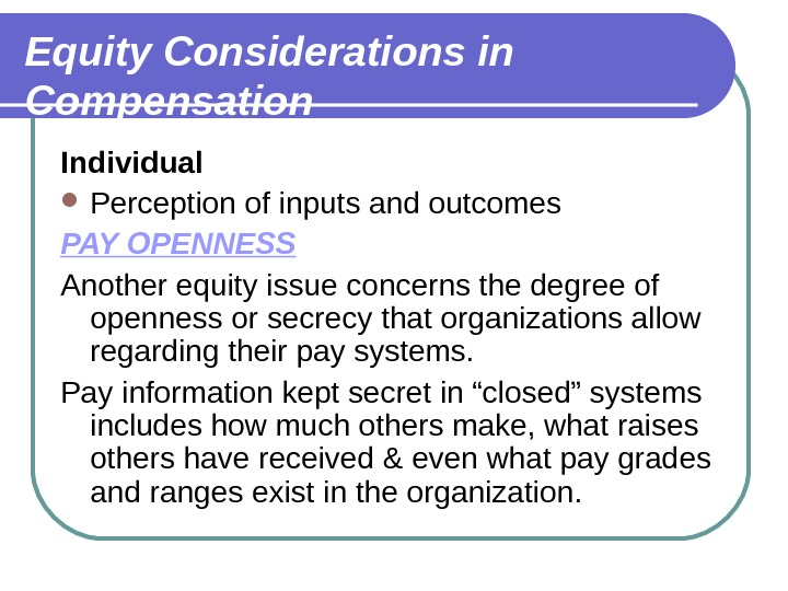 Equity Considerations in Compensation Individual Perception of inputs and outcomes PAY OPENNESS  Another equity issue