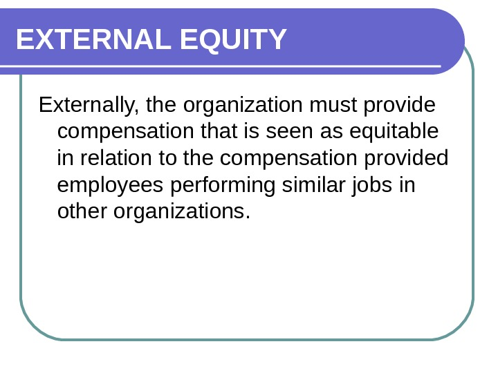 EXTERNAL EQUITY Externally, the organization must provide compensation that is seen as equitable in relation to