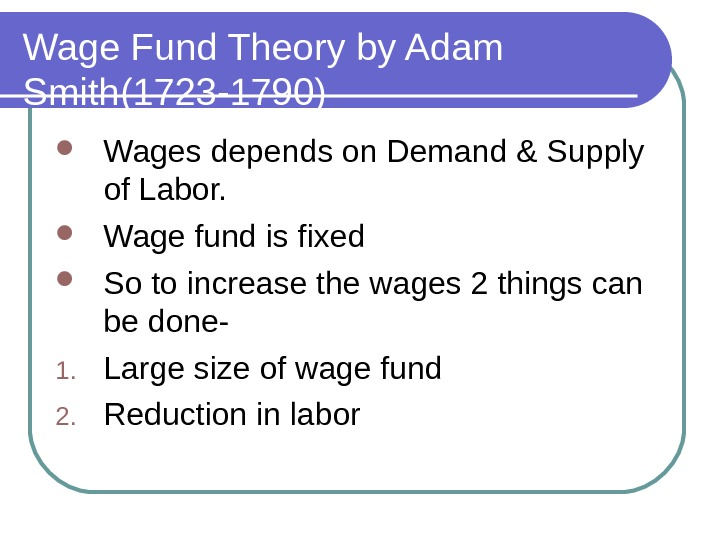 Wage Fund Theory by Adam Smith(1723 -1790) Wages depends on Demand & Supply of Labor.