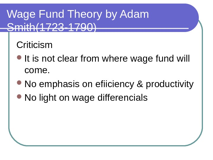 Wage Fund Theory by Adam Smith(1723 -1790) Criticism  It is not clear from where wage