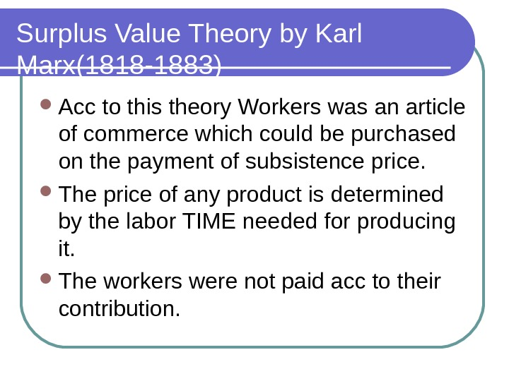 Surplus Value Theory by Karl Marx(1818 -1883) Acc to this theory Workers was an article of